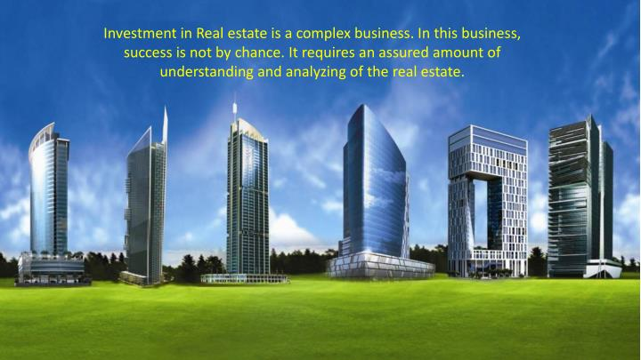 Investment in Real estate is a complex business. In this business, success is not by chance. It requ...