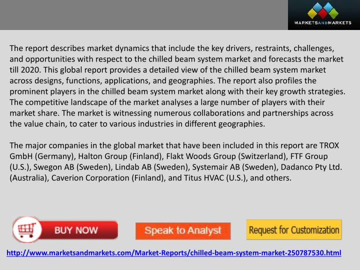 The report describes market dynamics that include the key drivers, restraints, challenges, and opportunities with respect to the chilled beam system market and forecasts the market till 2020. This global report provides a detailed view of the chilled beam system market across designs, functions, applications, and geographies. The report also profiles the prominent players in the chilled beam system market along with their key growth strategies. The competitive landscape of the market analyses a large number of players with their market share. The market is witnessing numerous collaborations and partnerships across the value chain, to cater to various industries in different geographies.