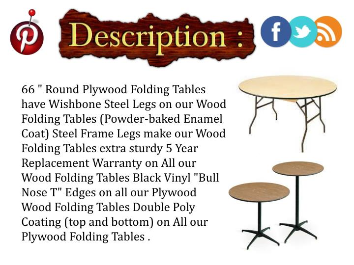 "66 "" Round Plywood Folding Tables have Wishbone Steel Legs on our Wood Folding Tables (Powder-baked Enamel Coat) Steel Frame Legs make our Wood Folding Tables extra sturdy 5 Year Replacement Warranty on All our Wood Folding Tables Black Vinyl ""Bull Nose T"" Edges on all our Plywood Wood Folding Tables Double Poly Coating (top and bottom) on All our Plywood Folding Tables"