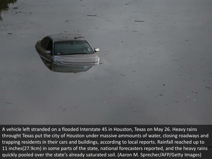 A vehicle left stranded on a flooded Interstate 45 in Houston, Texas on May 26. Heavy rains throught Texas put the city of Houston under massive ammounts of water, closing roadways and trapping residents in their cars and buildings, according to local reports. Rainfall reached up to 11 inches(27.9cm) in some parts of the state, national forecasters reported, and the heavy rains quickly pooled over the state's already saturated soil. (Aaron M. Sprecher/AFP/Getty Images)