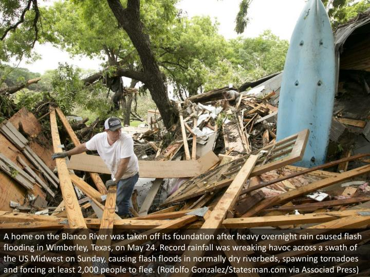 A home on the Blanco River was taken off its foundation after heavy overnight rain caused flash flooding in Wimberley, Texas, on May 24. Record rainfall was wreaking havoc across a swath of the US Midwest on Sunday, causing flash floods in normally dry riverbeds, spawning tornadoes and forcing at least 2,000 people to flee. (Rodolfo Gonzalez/Statesman.com via Associad Press)
