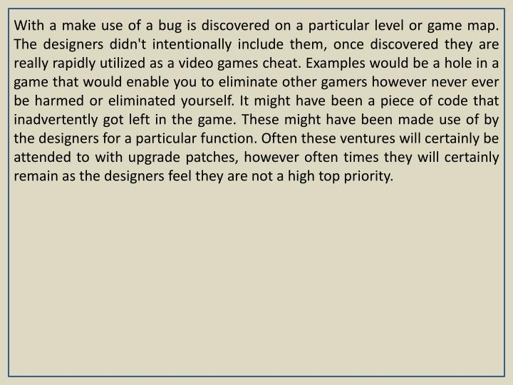 With a make use of a bug is discovered on a particular level or game map. The designers didn't intentionally include them, once discovered they are really rapidly utilized as a video games cheat. Examples would be a hole in a game that would enable you to eliminate other gamers however never ever be harmed or eliminated yourself. It might have been a piece of code that inadvertently got left in the game. These might have been made use of by the designers for a particular function. Often these ventures will certainly be attended to with upgrade patches, however often times they will certainly remain as the designers feel they are not a high top priority.