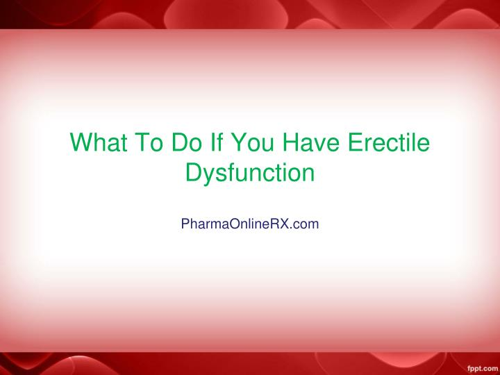 what to do when you have erectile dysfunction