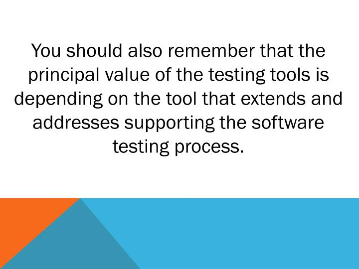 You should also remember that the principal value of the testing tools is depending on the tool that extends and addresses supporting the software testing process.