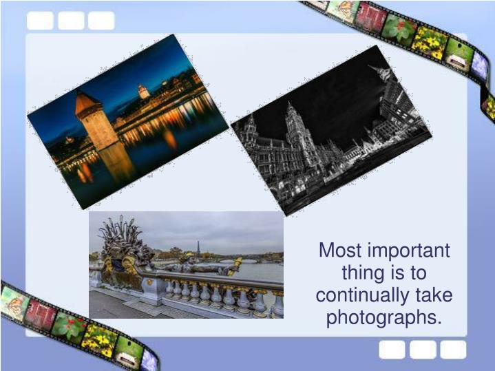 Most important thing is to continually take photographs.