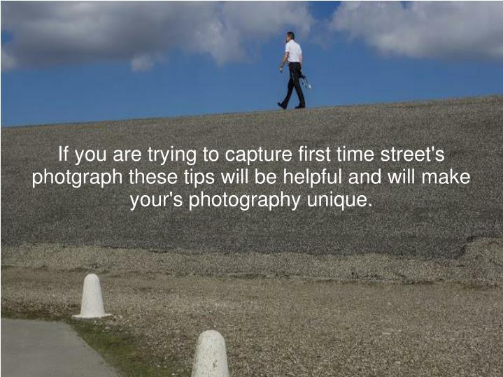 If you are trying to capture first time street's photgraph these tips will be helpful and will make your's photography unique.
