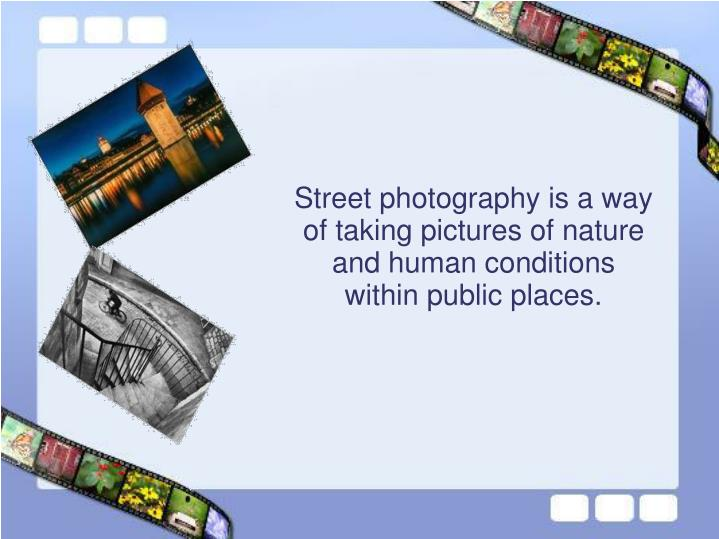 Street photography is a way of taking pictures of nature and human conditions within public places.
