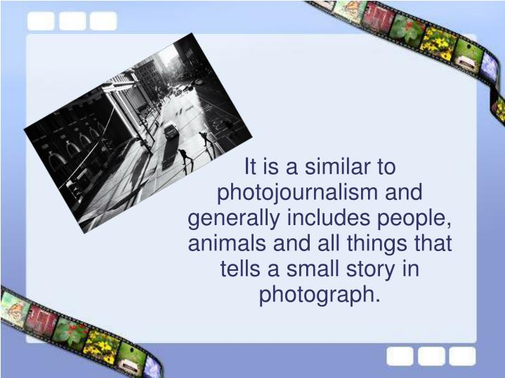 It is a similar to photojournalism and generally includes people, animals and all things that tells ...
