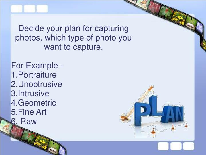 Decide your plan for capturing photos, which type of photo you want to capture.