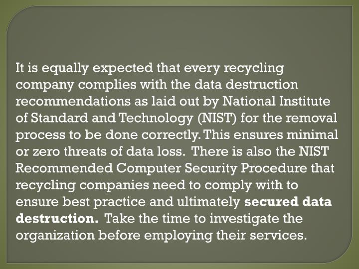 It is equally expected that every recycling company complies with the data destruction recommendations as laid out by National Institute of Standard and Technology (NIST) for the removal process to be done correctly. This ensures minimal or zero threats of data loss.  There is also the NIST Recommended Computer Security Procedure that recycling companies need to comply with to ensure best practice and ultimately