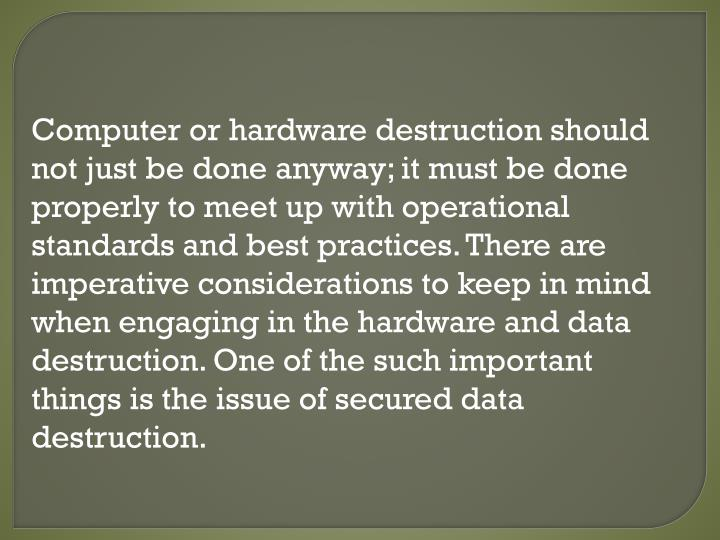 Computer or hardware destruction should not just be done anyway; it must be done properly to meet up...