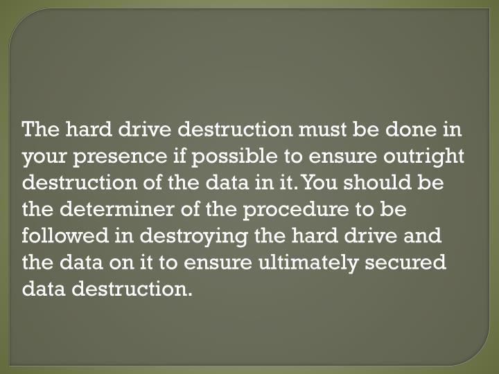 The hard drive destruction must be done in your presence if possible to ensure outright destruction of the data in it. You should be the determiner of the procedure to be followed in destroying the hard drive and the data on it to ensure ultimately secured data destruction.