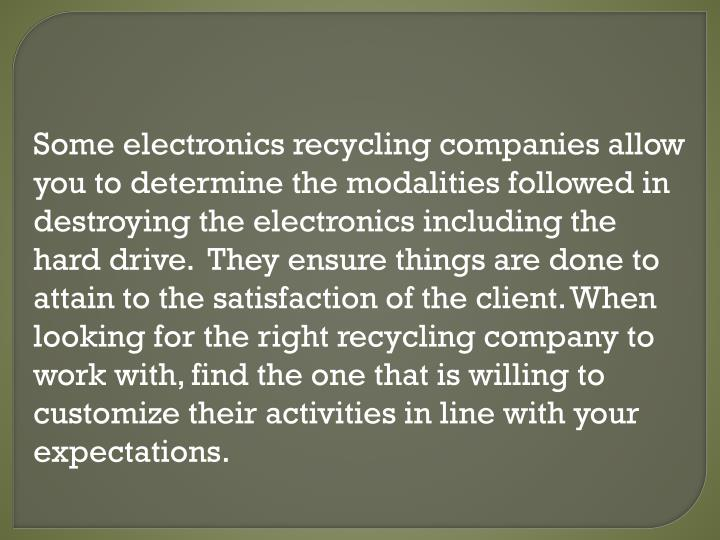Some electronics recycling companies allow you to determine the modalities followed in destroying the electronics including the hard drive.  They ensure things are done to attain to the satisfaction of the client. When looking for the right recycling company to work with, find the one that is willing to customize their activities in line with your expectations.