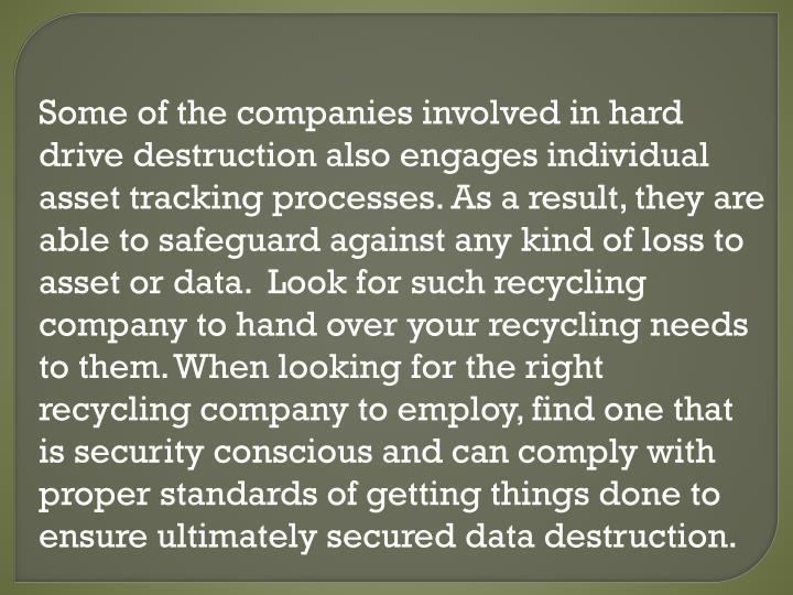 Some of the companies involved in hard drive destruction also engages individual asset tracking processes. As a result, they are able to safeguard against any kind of loss to asset or data.  Look for such recycling company to hand over your recycling needs to them. When looking for the right recycling company to employ, find one that is security conscious and can comply with proper standards of getting things done to ensure ultimately secured data destruction.