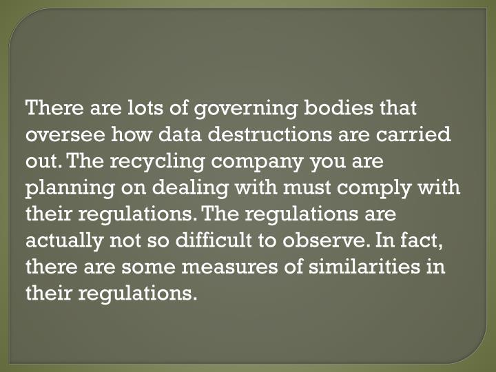 There are lots of governing bodies that oversee how data destructions are carried out. The recycling company you are planning on dealing with must comply with their regulations. The regulations are actually not so difficult to observe. In fact, there are some measures of similarities in their regulations.