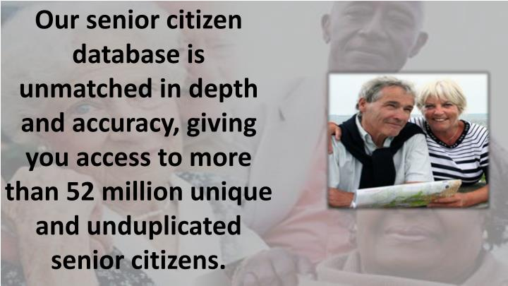 Our senior citizen database is unmatched in depth and accuracy, giving you access to more than 52 million unique and unduplicated senior citizens.