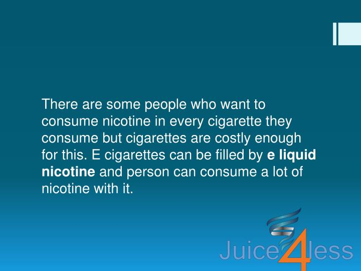 There are some people who want to consume nicotine in every cigarette they consume but cigarettes are costly enough for this. E cigarettes can be filled by
