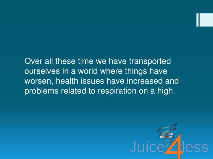 Over all these time we have transported ourselves in a world where things have worsen, health issues...
