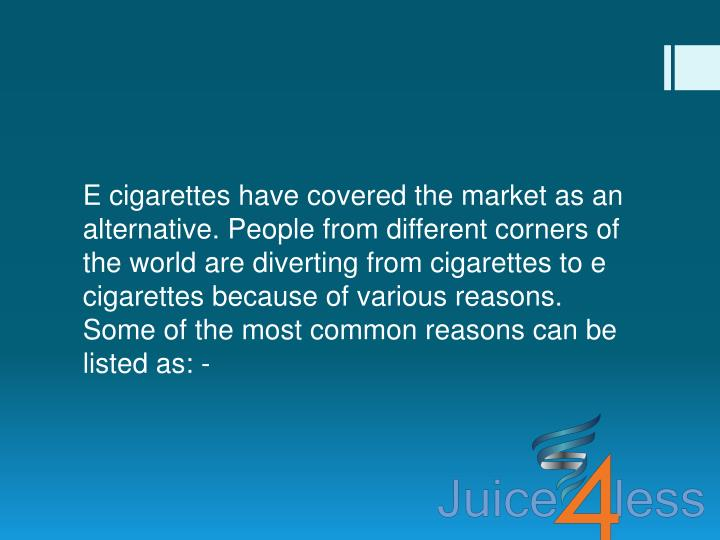 E cigarettes have covered the market as an alternative. People from different corners of the world are diverting from cigarettes to e cigarettes because of various reasons. Some of the most common reasons can be listed as: -