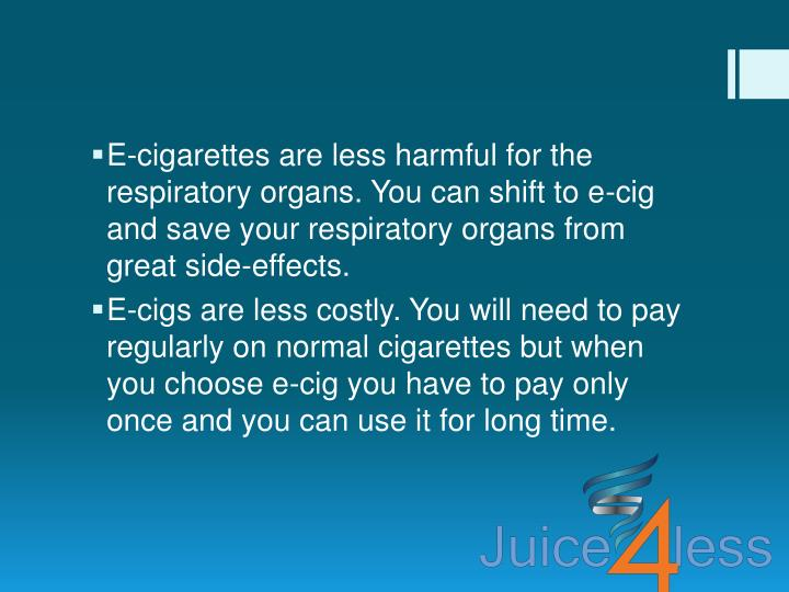 E-cigarettes are less harmful for the respiratory organs. You can shift to e-cig and save your respiratory organs from great side-effects.
