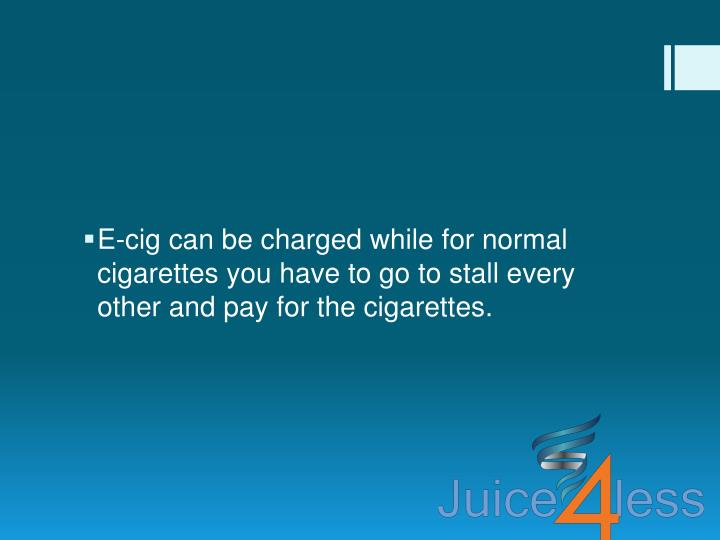 E-cig can be charged while for normal cigarettes you have to go to stall every other and pay for the cigarettes.