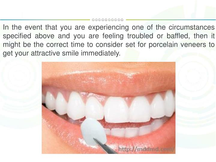 In the event that you are experiencing one of the circumstances specified above and you are feeling troubled or baffled, then it might be the correct time to consider set for porcelain veneers to get your attractive smile immediately.