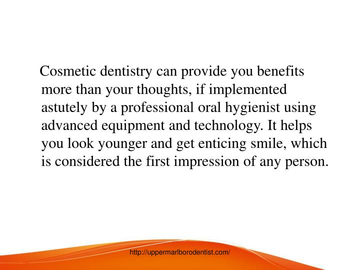 Cosmetic dentistry can provide you benefits more than your thoughts, if implemented astutely by a professional oral hygienist using advanced equipment and technology. It helps you look younger and get enticing smile, which is considered the first impression of any person.