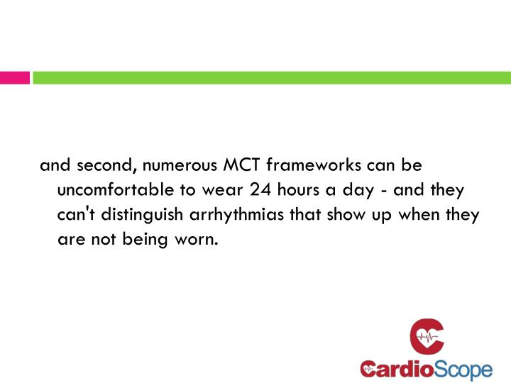 and second, numerous MCT frameworks can be uncomfortable to wear 24 hours a day - and they can't distinguish arrhythmias that show up when they are not being worn.