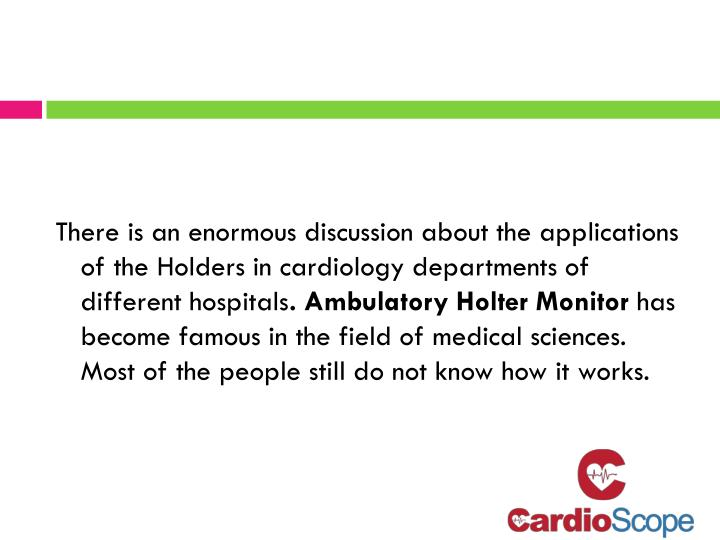 There is an enormous discussion about the applications of the Holders in cardiology departments of d...