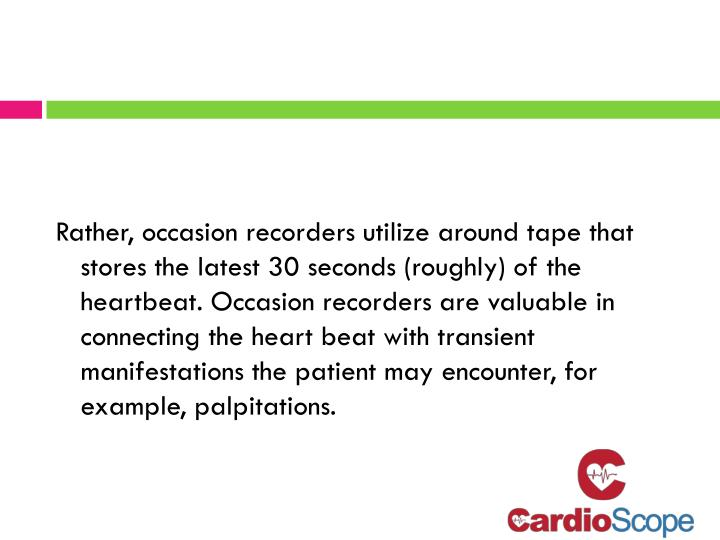 Rather, occasion recorders utilize around tape that stores the latest 30 seconds (roughly) of the heartbeat. Occasion recorders are valuable in connecting the heart beat with transient manifestations the patient may encounter, for example, palpitations.