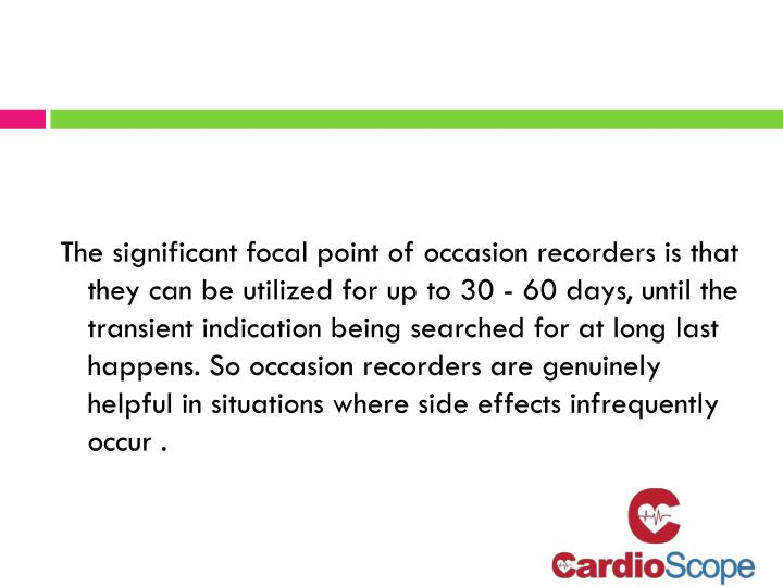 The significant focal point of occasion recorders is that they can be utilized for up to 30 - 60 days, until the transient indication being searched for at long last happens. So occasion recorders are genuinely helpful in situations where side effects infrequently occur .