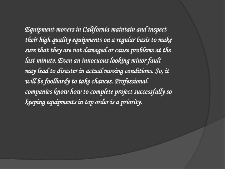 Equipment movers in California maintain and inspect their high quality equipments on a regular basis to make sure that they are not damaged or cause problems at the last minute. Even an innocuous looking minor fault may lead to disaster in actual moving conditions. So, it will be foolhardy to take chances. Professional companies know how to complete project successfully so keeping equipments in top order is a priority.