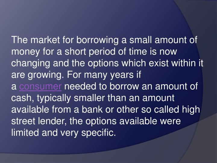 The market for borrowing a small amount of money for a short period of time is now changing and the options which exist within it are growing. For many years if a