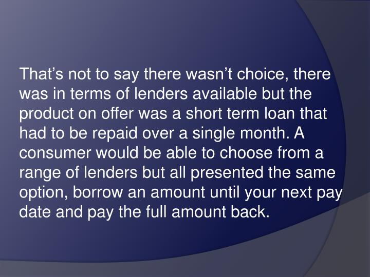 That's not to say there wasn't choice, there was in terms of lenders available but the product on offer was a short term loan that had to be repaid over a single month. A consumer would be able to choose from a range of lenders but all presented the same option, borrow an amount until your next pay date and pay the full amount back.