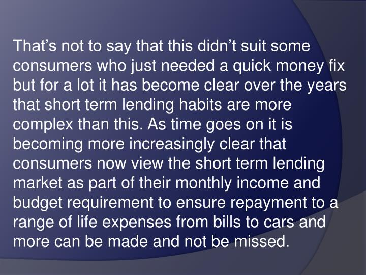 That's not to say that this didn't suit some consumers who just needed a quick money fix but for a lot it has become clear over the years that short term lending habits are more complex than this. As time goes on it is becoming more increasingly clear that consumers now view the short term lending market as part of their monthly income and budget requirement to ensure repayment to a range of life expenses from bills to cars and more can be made and not be missed.