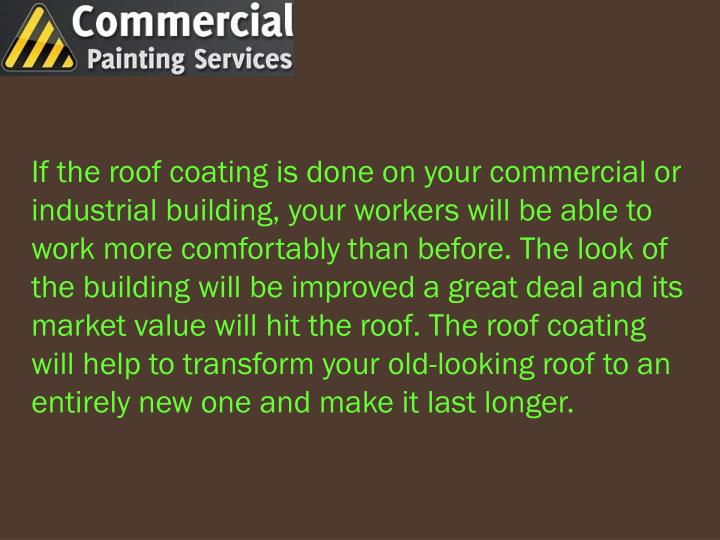 If the roof coating is done on your commercial or industrial building, your workers will be able to work more comfortably than before. The look of the building will be improved a great deal and its market value will hit the roof. The roof coating will help to transform your old-looking roof to an entirely new one and make it last longer.