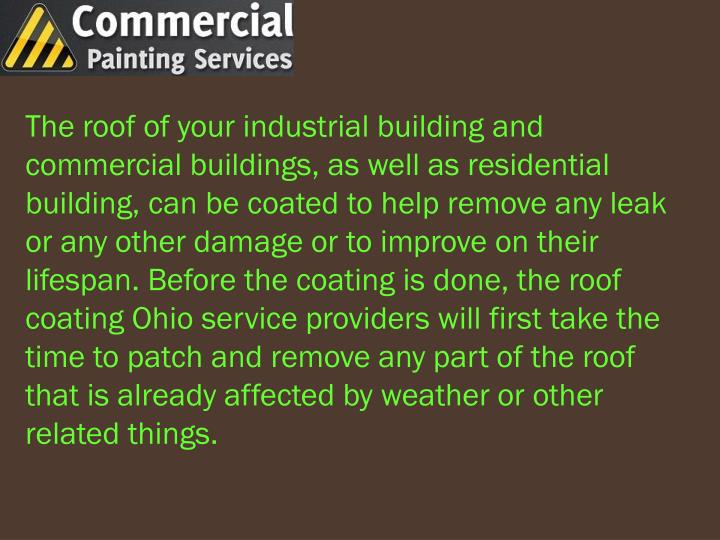 The roof of your industrial building and commercial buildings, as well as residential building, can be coated to help remove any leak or any other damage or to improve on their lifespan. Before the coating is done, the roof coating Ohio service providers will first take the time to patch and remove any part of the roof that is already affected by weather or other related things.