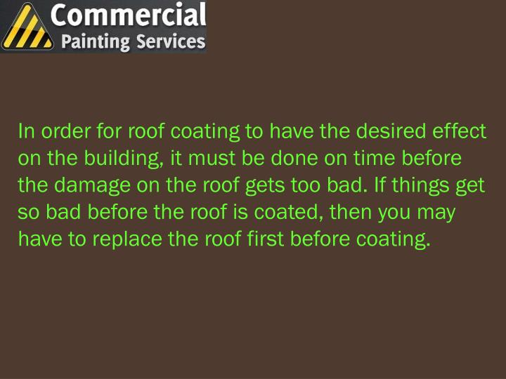 In order for roof coating to have the desired effect on the building, it must be done on time before the damage on the roof gets too bad. If things get so bad before the roof is coated, then you may have to replace the roof first before coating.