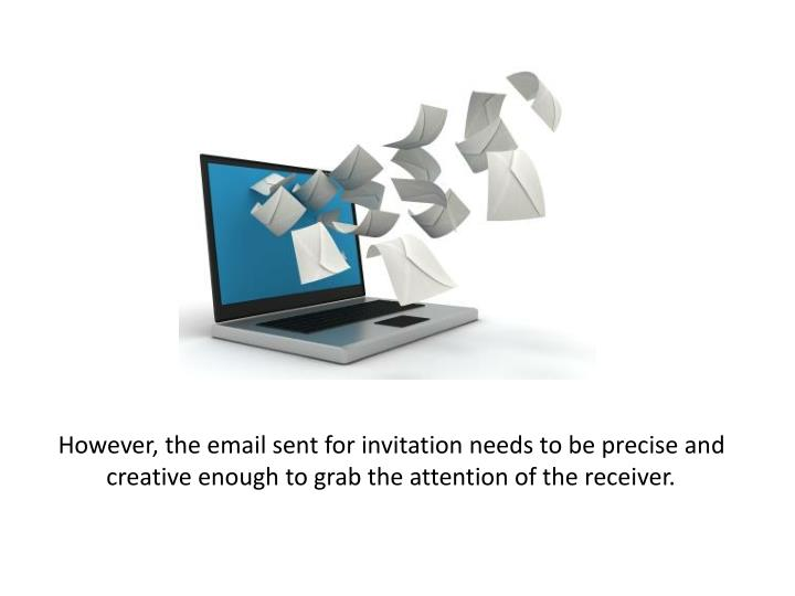 However, the email sent for invitation needs to be precise and creative enough to grab the attention of the receiver.
