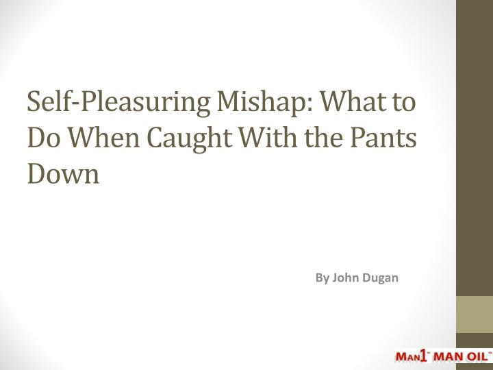 Self pleasuring mishap what to do when caught with the pants down