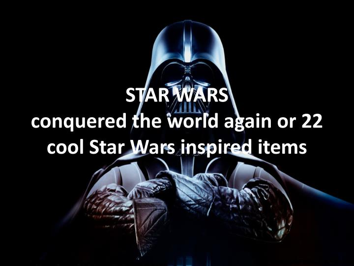 star wars conquered the world again or 22 cool star wars inspired items n.