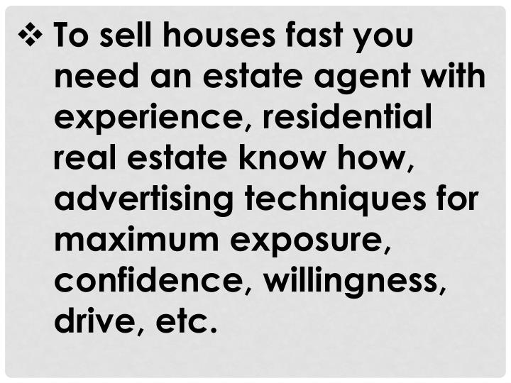 To sell houses fast you need an estate agent with experience, residential real estate know how, adve...