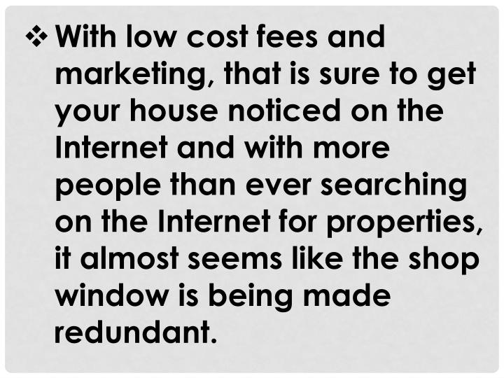 With low cost fees and marketing, that is sure to get your house noticed on the Internet and with more people than ever searching on the Internet for properties, it almost seems like the shop window is being made redundant.