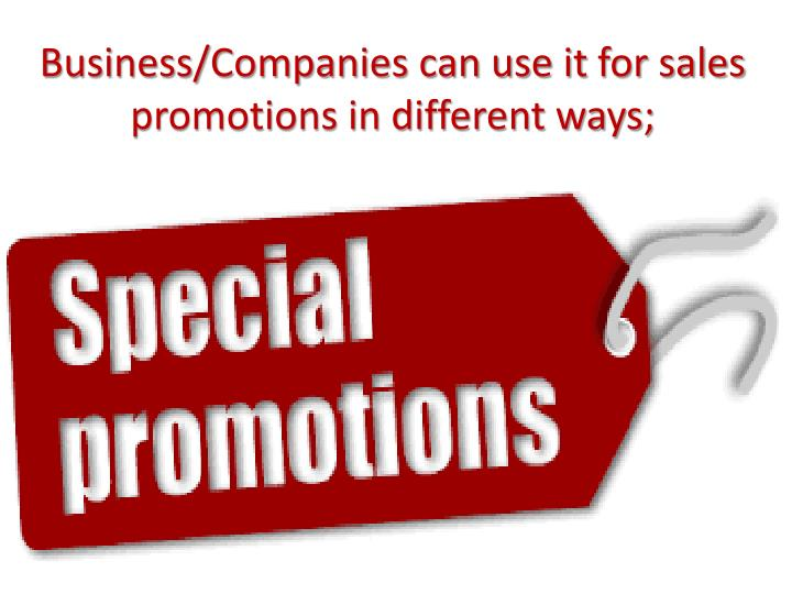 Business/Companies can use it for sales promotions in different ways;