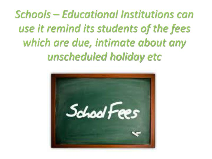 Schools – Educational Institutions can use it remind its students of the fees which are due, intimate about any unscheduled holiday