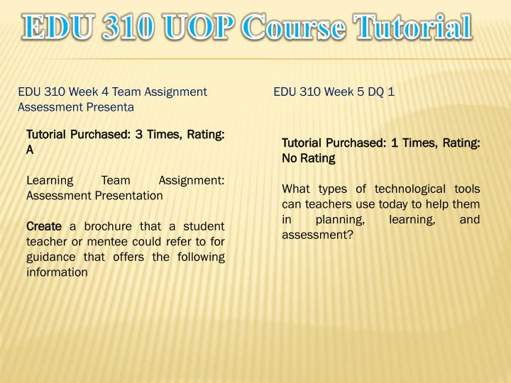 edu 310 learning team assessment brochure Edu 310 week 4 team assignment assessment presentation for more course tutorials visit wwwuopedu310com learning team assignment: assessment presentation create a brochure that a student teacher or mentee could refer to for guidance that offers the following information: compares formal and informal assessments defines.