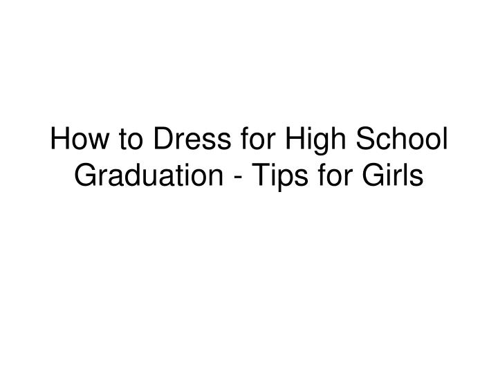 how to dress for high school graduation tips for girls n.