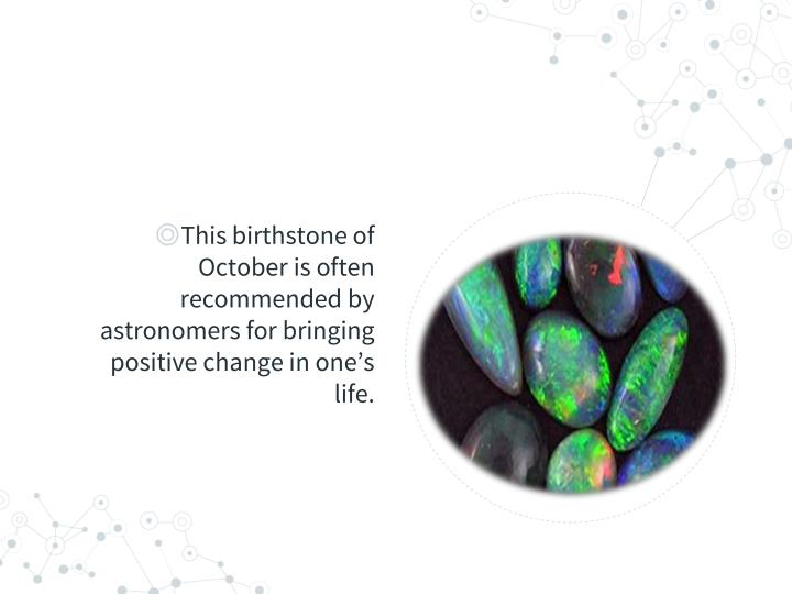 This birthstone of October is often recommended by astronomers for bringing positive change in one's life.
