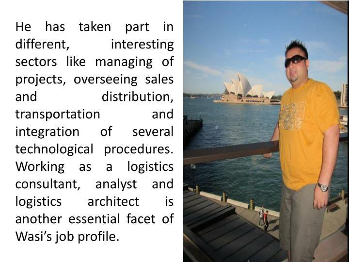 He has taken part in different, interesting sectors like managing of projects, overseeing sales and distribution, transportation and integration of several technological procedures. Working as a logistics consultant, analyst and logistics architect is another essential facet of