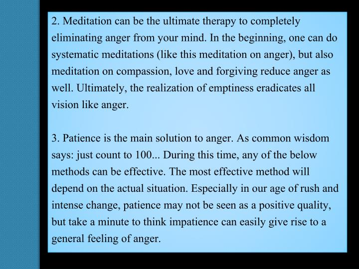 2. Meditation can be the ultimate therapy to completely eliminating anger from your mind. In the beginning, one can do systematic meditations (like this meditation on anger), but also meditation on compassion, love and forgiving reduce anger as well. Ultimately, the realization of emptiness eradicates all vision like anger.